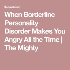 When Borderline Personality Disorder Makes You Angry All the Time | The Mighty