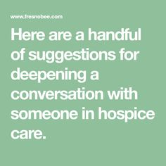 Here are a handful of suggestions for deepening a conversation with someone in hospice care. End Of Life Doula, Hospice Nurse, Nursing Programs, Questions To Ask, Conversation