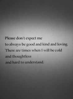 ...and I won't intend to be this way... I'll just have an off day or a bad day.. Please, give me a break and try to be understanding.