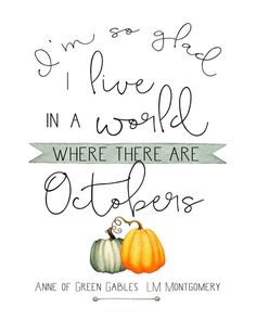 Im so glad I live in a world where there are Octobers!  Fall in love with this darling quote from the beloved Anne of Green Gables by LM Montgomery. If you are looking for decor ideas for fall, set this print in a wood frame to use as fall mantle decor or hang it in your entry wall for a warm welcome. With the subtle pop of orange and green it easily compliments rustic fall decor. This also makes a great book lovers print to give as a gift this holiday season!  Features of digital downloads…