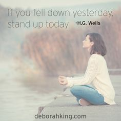 "Inspirational Quote: ""If you fell down yesterday, stand up today."" - H.G. Wells. Hugs, Deborah #EnergyHealing #Qotd #StandUp #Wisdom"