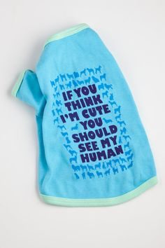 My Dog is Cute  Dog Shirt  If you think I'm Cute You by NODog, $18.00--- I think grizzly needs this shirt:)
