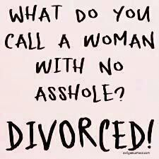 What do you call a woman with no asshole. DIVORCED!!! Hahaha