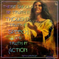 There should be truth in thought, truth in speach, and truth in action.