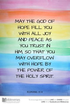 May the God of hope fill you with all joy and peace as you trust in him, so that you may overflow with hope by the power of the HolySpirit. Romans 15:13