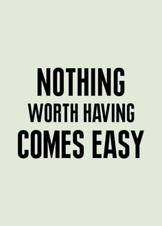 If you want something bad enough, and if it is truly worth it... you will fight for it.