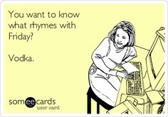 Free and Funny Friendship Ecard: You want to know what rhymes with Friday? Create and send your own custom Friendship ecard. Funny Jokes, Hilarious, Funny Sayings, Funny Stuff, Friday Jokes, Vodka Humor, What Rhymes, E Cards