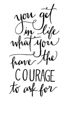 Quote: You get in life what you have the courage to ask for