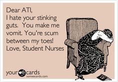 Dear ATI, I hate your stinking guts. You make me vomit. You're scum between my toes! Love, Student Nurses.