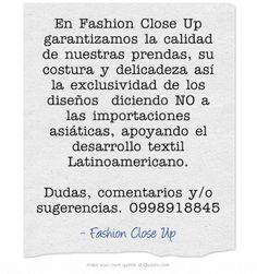 En Fashion Close Up garantizamos la calidad de nuestras prendas, su costura y delicadeza así la exclusividad de los diseños diciendo NO a las importaciones asiáticas, apoyando el desarrollo textil Latinoamericano.  Dudas, comentarios y/o sugerencias. 0998918845