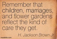 Remember that children, marriages, and flower gardens reflect the kind of care they get. - H. Jackson Brown Jr.