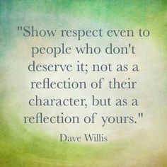 Show respect even to people who don't deserve it; not as a reflection of their character, but as a reflection of yours. - Dave Willis