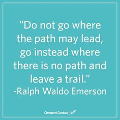You don't have to go where others have gone. Blaze your own trail!
