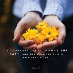 It's never too late to change the past. Another word for this is; forgiveness. - Byron Katie