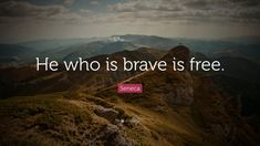 """Seneca Quote: """"He who is brave is free."""""""