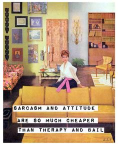 Sarcasm and attitude are so much cheaper than therapy and bail.