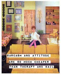 Sarcasm & attitude are so much cheaper than therapy & bail !