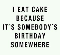 """ I eat cake because it's somebody's birthday somewhere"" www.benidelights.com"