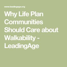Why Life Plan Communities Should Care about Walkability - LeadingAge