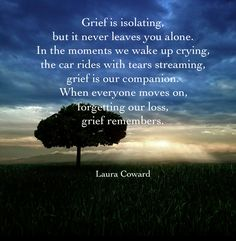 Grief is isolating ... I walk this horrible toad all alone. family and friends are wonderful and there for me...but no one knows how isolating this is.