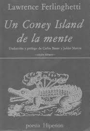 Un Coney Island de la mente = A Coney Island of the mind / Lawrence Ferlinghetti ; presentación y traducción de Carlos Bauer y Julián Marcos.-- [Ed. bilingüe].-- Madrid : Hiperion, D.L. 1981 en http://absysnet.bbtk.ull.es/cgi-bin/abnetopac?TITN=357265