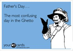 Funny Family Ecard: Father's Day. . . The most confusing day in the Ghetto.