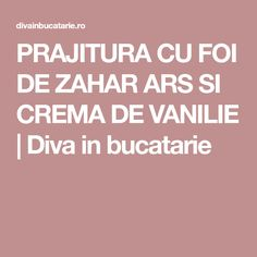 PRAJITURA CU FOI DE ZAHAR ARS SI CREMA DE VANILIE | Diva in bucatarie Romanian Food, Caramel, Cooking, Desserts, Sweets, Sticky Toffee, Kitchen, Tailgate Desserts, Candy