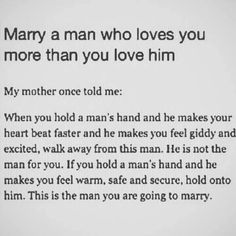 Marry someone who makes you feel warm, safe, secure, loved, and protected. But, I think he should also bring butterflies and giddiness to you.
