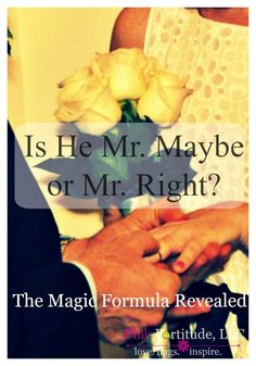 Are you dating Mr. Maybe or Mr. Right?  How do you know the difference between Mr. Right Now and Mr. Forever?  How do you know that your man is The One?  Today I will share three examples from my life and then offer up the magic formula.