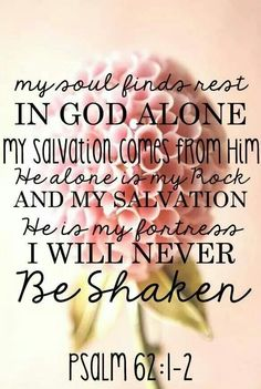 My soul finds rest in God alone. My salvation comes from Him. He alone is my Rock & my Salvation. He's my Fortress. I'll never be shaken.  Psalm 62:1-2♥