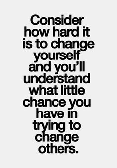 Consider how hard it is to change yourself and you'll understand what little chance you have in trying to change others.