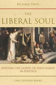 The Liberal Soul: Applying the Gospel of Jesus Christ in Politics