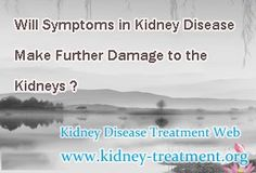Will symptoms in kidney disease make further damage to the kidneys ? To be frankly, those symptoms, like anemia, electrolytes disorder and ischemia of heart, in kidney disease will make further damage to the kidneys, thus to speed up the progression of this disease.
