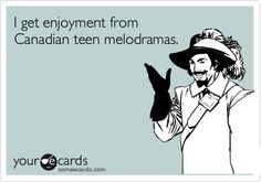 I get enjoyment from Canadian teen melodramas.