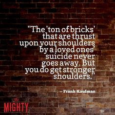 """A quote from Frank Kaufman that says, """"The 'ton of bricks' that are thrust upon your shoulders by a loved ones' suicide never goes away. But you do get stronger shoulders."""""""