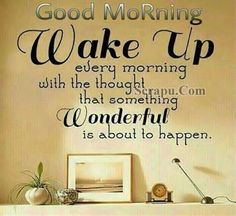 Good Morning Wake Up Thinking Something Wonderful Will Happen