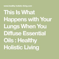 This Is What Happens with Your Lungs When You Diffuse Essential Oils : Healthy Holistic Living