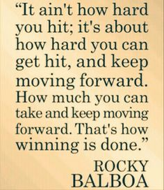 It ain't how hard you hit; it's about how hard you can get hit, and keep moving forward. How much you can take and keep moving forward. That's how winning is done. ~ Rocky Balboa <3