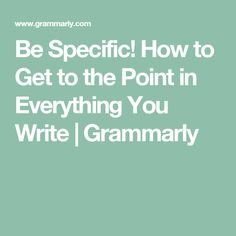 Be Specific! How to Get to the Point in Everything You Write   Grammarly