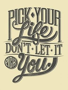Pick your life.  Don't let it pick you