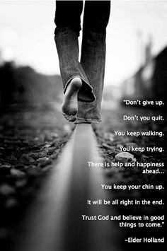 """""""Don't give up. Don't you quit. You keep walking. You keep trying. There is help and happiness ahead... You keep your chin up. It will be all right in the end. Trust God and believe in good things to come.""""    ~Jeffrey R. Holland"""