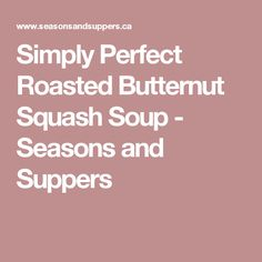Simply Perfect Roasted Butternut Squash Soup - Seasons and Suppers