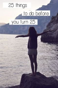 25 Things To Do Before You Turn 25: turning 25 in a matter of weeks and I have done nearly all of them..
