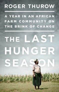 The Last Hunger Season: A Year in an African Farm Community on the Brink of Change by Roger Thurow