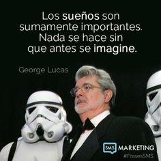 Los sueños son sumamente importantes. Nada se hace sin que antes se imagine.  - George Lucas.