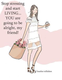 Stop stressing and start living... you are going to be alright, my friend! -Heather Stillufsen