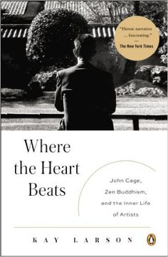 Where the Heart Beats: John Cage, Zen Buddhism, and the Inner Life of Artists: Amazon.de: Kay Larson: Fremdsprachige Bücher
