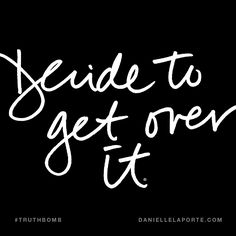 Decide to get over it. Subscribe: DanielleLaPorte.com #Truthbomb #Words #Quotes