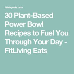 30 Plant-Based Power Bowl Recipes to Fuel You Through Your Day - FitLiving Eats