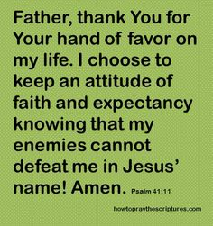How To Pray Psalm Father, thank You for Your hand of favor on my life. I choose to keep an attitude of faith and expectancy knowing that my enemies cannot defeat me in Jesus' name Prayer Quotes, Scripture Quotes, Spiritual Quotes, Bible Verses, Prayer Verses, God Prayer, Daily Prayer, Psalm 41, Morning Prayers